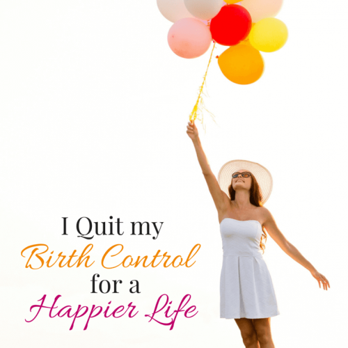 I Quit my Birth Control for a Happier Life