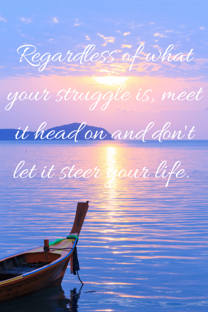 Regardless of what your struggle is, meet it head on and don't let it steer your life.